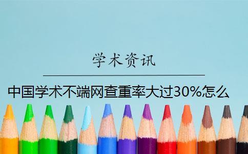 中国学术不端网查重率大过30%怎么办?