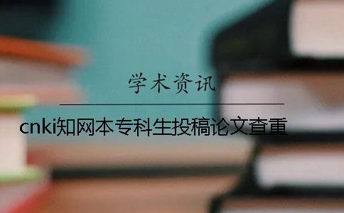 cnki知网本专科生投稿论文查重