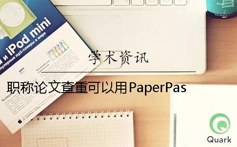 职称论文查重可以用PaperPass吗