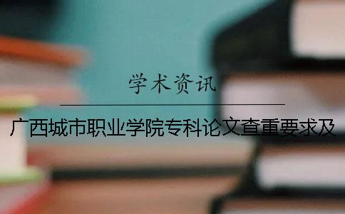 广西城市职业学院专科论文查重要求及重复率 广西城市职业学院最低专科分数线
