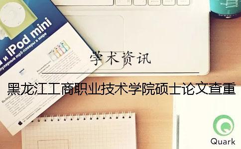 黑龙江工商职业技术学院硕士论文查重要求及重复率