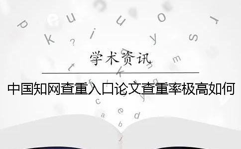 中国知网查重入口论文查重率极高如何解决?