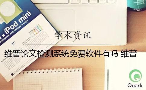 维普论文检测系统免费软件有吗? 维普论文检测系统论文查重可靠吗?