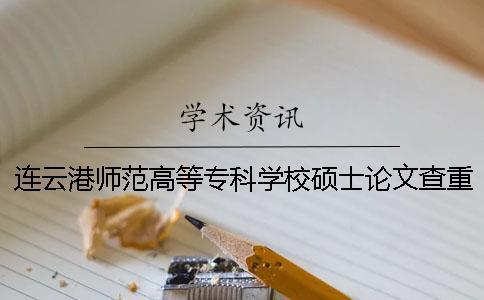 连云港师范高等专科学校硕士论文查重要求及重复率 连云港师范高等专科学校查成绩一