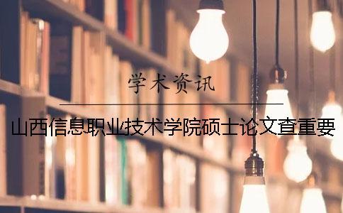 山西信息职业技术学院硕士论文查重要求及重复率
