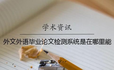 外文外语毕业论文检测系统是在哪里能查的