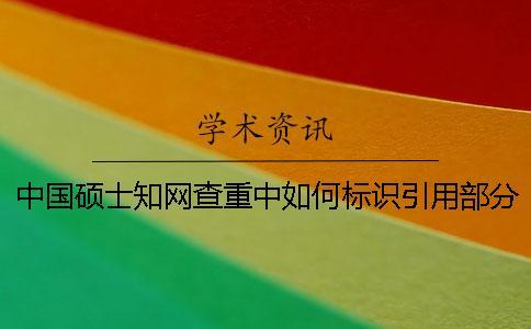 中国硕士知网查重中如何标识引用部分才能被知网查重系统识别?