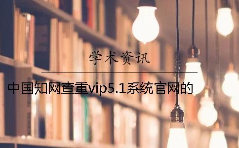 中国知网查重vip5.1系统官网的大体介绍
