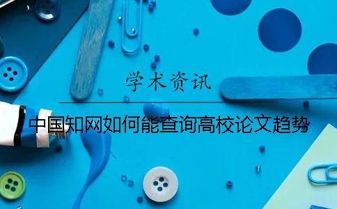 中国知网如何能查询高校论文趋势