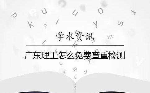 广东理工怎么免费查重检测