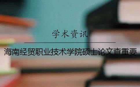 海南经贸职业技术学院硕士论文查重要求及重复率