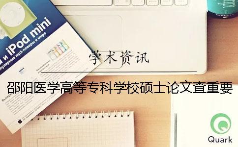 邵阳医学高等专科学校硕士论文查重要求及重复率