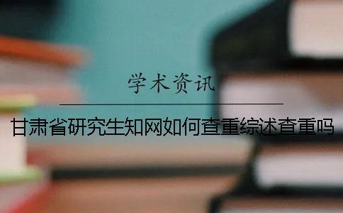 甘肃省研究生知网如何查重?综述查重吗?