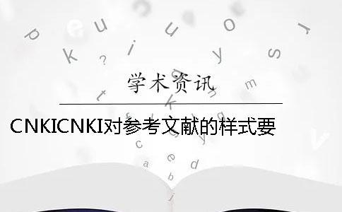 CNKICNKI对参考文献的样式要求是怎么能的?