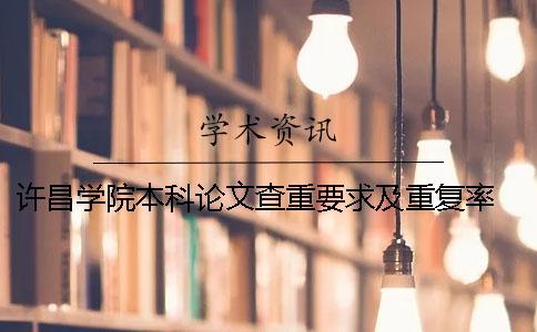 许昌学院本科论文查重要求及重复率 许昌学院本科论文多少字