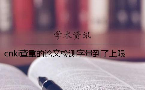 cnki查重的论文检测字量到了上限,该帮你如何处理?