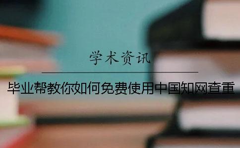 毕业帮教你如何免费使用中国知网查重系统?